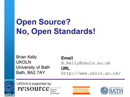 A centre of expertise in digital information managementwww.ukoln.ac.uk Open Source? No, Open Standards! Brian Kelly UKOLN University of Bath Bath, BA2.