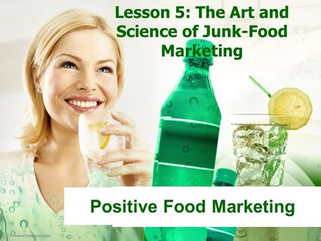Lesson 5: The Art and Science of Junk-Food Marketing Positive Food Marketing.