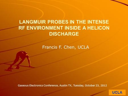 UCLA LANGMUIR PROBES IN THE INTENSE RF ENVIRONMENT INSIDE A HELICON DISCHARGE Francis F. Chen, UCLA Gaseous Electronics Conference, Austin TX, Tuesday,