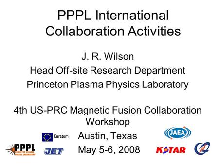 PPPL International Collaboration Activities J. R. Wilson Head Off-site Research Department Princeton Plasma Physics Laboratory 4th US-PRC Magnetic Fusion.