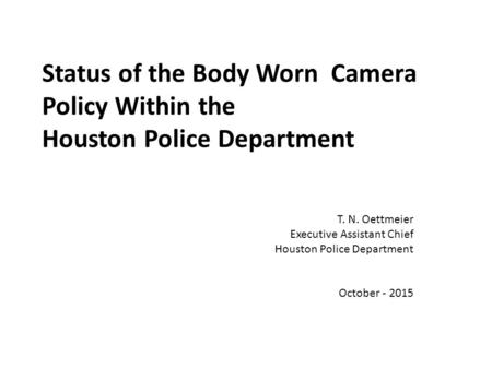 Status of the Body Worn Camera Policy Within the Houston Police Department T. N. Oettmeier Executive Assistant Chief Houston Police Department October.