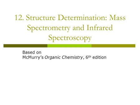 12. Structure Determination: Mass Spectrometry and Infrared Spectroscopy Based on McMurry's Organic Chemistry, 6 th edition.