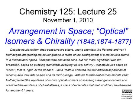 "Chemistry 125: Lecture 25 November 1, 2010 Arrangement in Space; ""Optical"" Isomers & Chirality (1848,1874-1877) Despite cautions from their conservative."