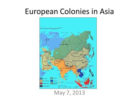 European Colonies in Asia May 7, 2013. 1600s: Portugal colonized FIRST Then British, French, & British Bring Christianity with them England creates the.