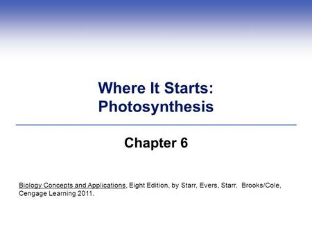 Where It Starts: Photosynthesis Chapter 6 Biology Concepts and Applications, Eight Edition, by Starr, Evers, Starr. Brooks/Cole, Cengage Learning 2011.