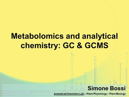 Metabolomics and analytical chemistry: GC & GCMS Simone Bossi Analytical Chemistry Lab – Plant Physiology – Plant Biology.