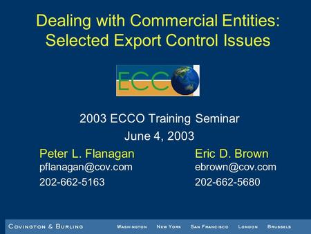 Dealing with Commercial Entities: Selected Export Control Issues 2003 ECCO Training Seminar June 4, 2003 Peter L. FlanaganEric D. Brown