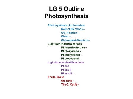 LG 5 Outline Photosynthesis Photosynthesis: An Overview Role of Electrons – CO 2 Fixation – Water – Chloroplast Structure – Light-Dependent Reactions Pigment.