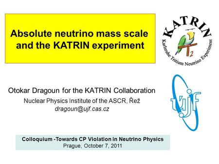 Absolute neutrino mass scale and the KATRIN experiment Otokar Dragoun for the KATRIN Collaboration Nuclear Physics Institute of the ASCR, Řež