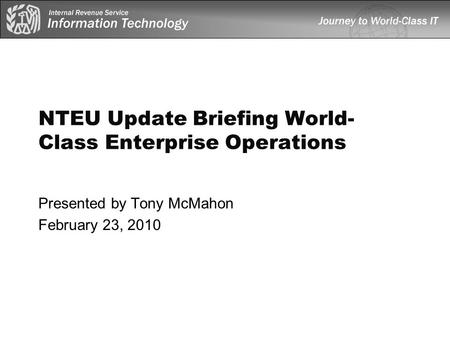 NTEU Update Briefing World- Class Enterprise Operations Presented by Tony McMahon February 23, 2010.