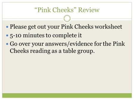 """Pink Cheeks"" Review Please get out your Pink Cheeks worksheet 5-10 minutes to complete it Go over your answers/evidence for the Pink Cheeks reading as."