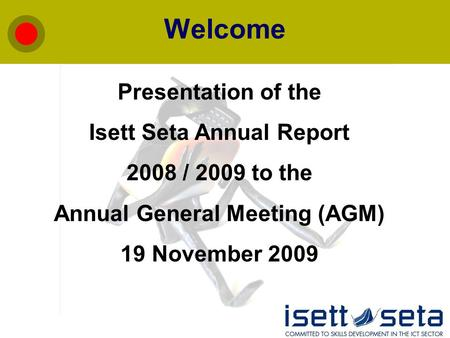 Welcome Presentation of the Isett Seta Annual Report 2008 / 2009 to the Annual General Meeting (AGM) 19 November 2009.