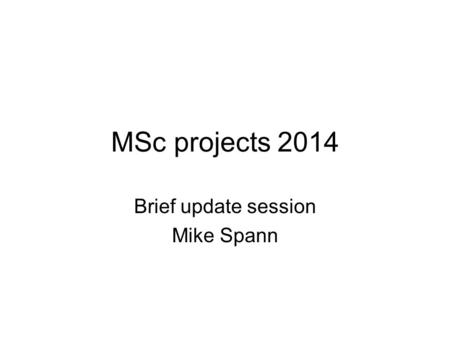 MSc projects 2014 Brief update session Mike Spann.