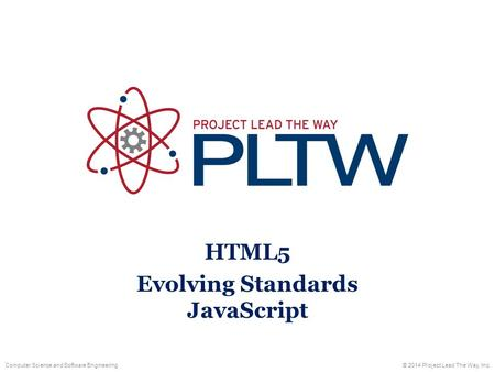 Computer Science and Software Engineering© 2014 Project Lead The Way, Inc. HTML5 Evolving Standards JavaScript.