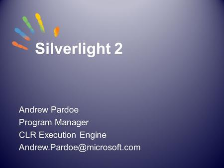 Silverlight 2 Andrew Pardoe Program Manager CLR Execution Engine
