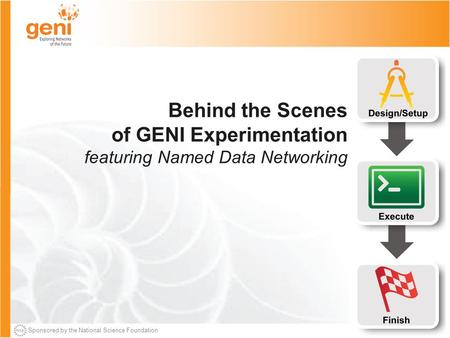 Sponsored by the National Science Foundation Behind the Scenes of GENI Experimentation featuring Named Data Networking.