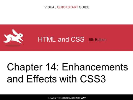 LEARN THE QUICK AND EASY WAY! VISUAL QUICKSTART GUIDE HTML and CSS 8th Edition Chapter 14: Enhancements and Effects with CSS3.