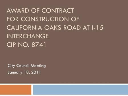 AWARD OF CONTRACT FOR CONSTRUCTION OF CALIFORNIA OAKS ROAD AT I-15 INTERCHANGE CIP NO. 8741 City Council Meeting January 18, 2011.