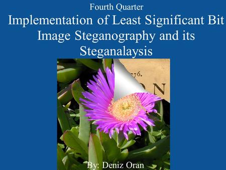 Implementation of Least Significant Bit Image Steganography and its Steganalaysis By: Deniz Oran Fourth Quarter.