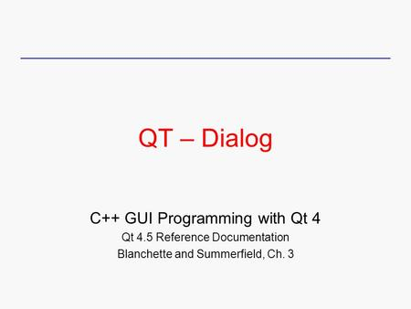 QT – Dialog C++ GUI Programming with Qt 4 Qt 4.5 Reference Documentation Blanchette and Summerfield, Ch. 3.