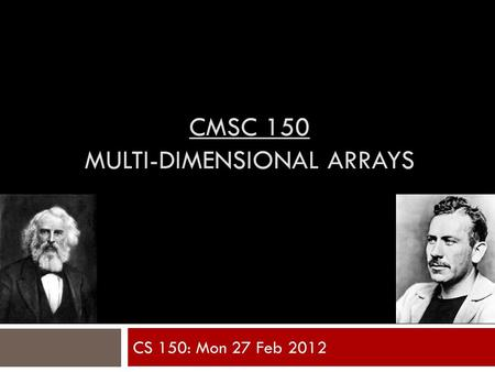 CMSC 150 MULTI-DIMENSIONAL ARRAYS CS 150: Mon 27 Feb 2012.