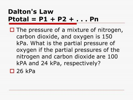 Dalton's Law Ptotal = P1 + P2 +... Pn  The pressure of a mixture of nitrogen, carbon dioxide, and oxygen is 150 kPa. What is the partial pressure of oxygen.
