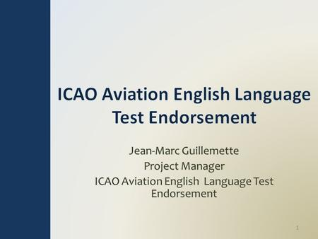 1. Outline Purpose: o Review the work underway to establish an ICAO aviation English test endorsement process Topics: o Project purpose and structure.