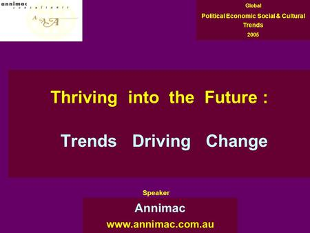 Thriving into the Future : Trends Driving Change Annimac www.annimac.com.au Global Political Economic Social & Cultural Trends 2005 Speaker.