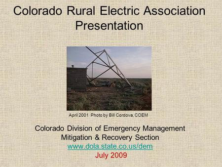 Colorado Rural Electric Association Presentation Colorado Division of Emergency Management Mitigation & Recovery Section www.dola.state.co.us/dem July.