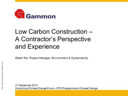 ©2002 Gammon Construction Limited. All Rights Reserved Low Carbon Construction – A Contractor's Perspective and Experience 21 September 2010 Hong Kong.