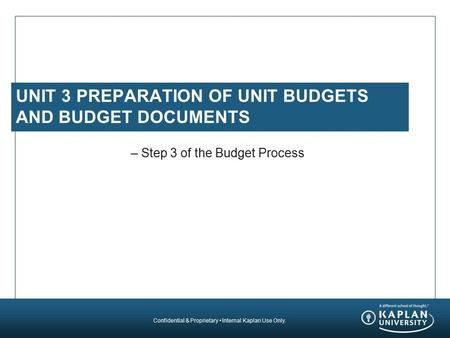 Confidential & Proprietary Internal Kaplan Use Only. UNIT 3 PREPARATION OF UNIT BUDGETS AND BUDGET DOCUMENTS – Step 3 of the Budget Process.