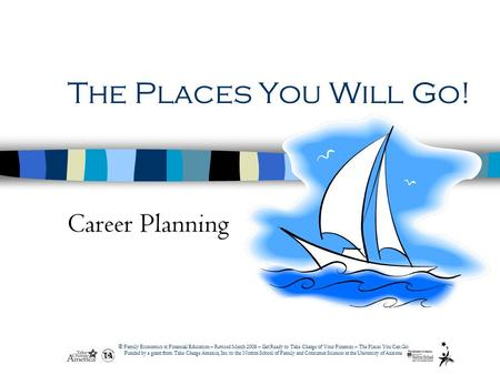 © Family Economics & Financial Education – Revised March 2008 – Get Ready to Take Charge of Your Finances – The Places You Can Go! Funded by a grant from.