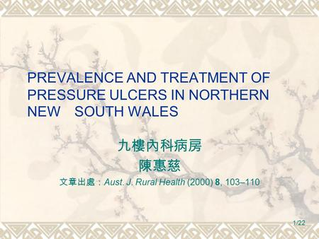 1/22 PREVALENCE AND TREATMENT OF PRESSURE ULCERS IN NORTHERN NEW SOUTH WALES 九樓內科病房 陳惠慈 文章出處: Aust. J. Rural Health (2000) 8, 103–110.