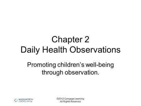 ©2012 Cengage Learning. All Rights Reserved. Chapter 2 Daily Health Observations Promoting children's well-being through observation.