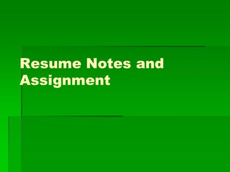 Resume Notes and Assignment. Resumes  Resumes develop a first impression.  Resumes summarize skills, education, experience and abilities.  Resumes.
