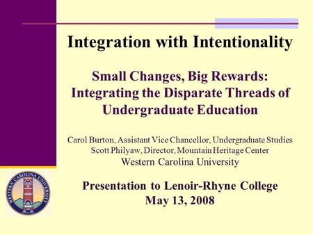 Small Changes, Big Rewards: Integrating the Disparate Threads of Undergraduate Education Carol Burton, Assistant Vice Chancellor, Undergraduate Studies.