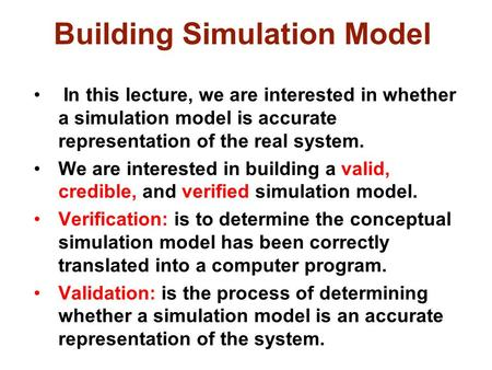 Building Simulation Model In this lecture, we are interested in whether a simulation model is accurate representation of the real system. We are interested.