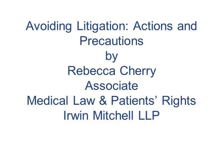 Avoiding Litigation: Actions and Precautions by Rebecca Cherry Associate Medical Law & Patients' Rights Irwin Mitchell LLP.