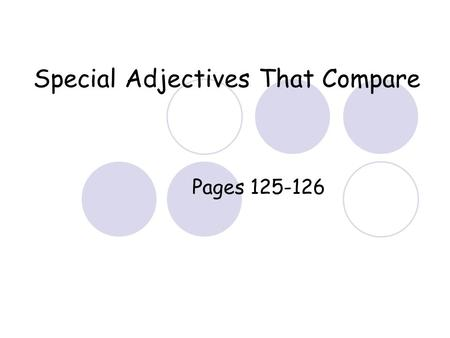 Special Adjectives That Compare Pages 125-126. These are comparative and Superlative Adjectives They are irregular. You do not add –er or -est at the.