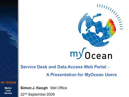 Marine Core Service MY OCEAN Service Desk and Data Access Web Portal – A Presentation for MyOcean Users Simon J. Keogh Met Office 22 nd September 2009.