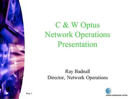 C & W Optus Network Operations Presentation Ray Badnall Director, Network Operations Page 1.