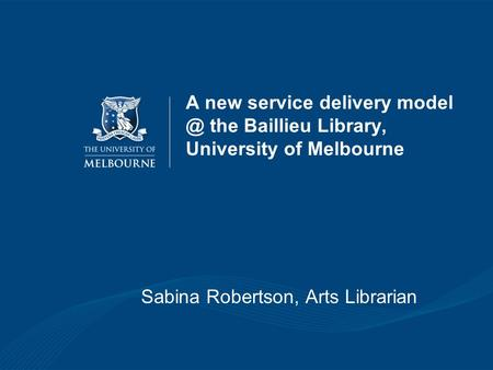 A new service delivery the Baillieu Library, University of Melbourne Sabina Robertson, Arts Librarian.