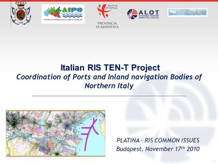 . Italian RIS TEN-T Project Coordination of Ports and Inland navigation Bodies of Northern Italy PLATINA - RIS COMMON ISSUES Budapest, November 17 th 2010.