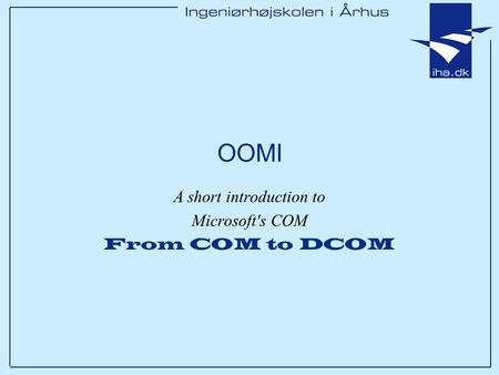 OOMI A short introduction to Microsoft's COM From COM to DCOM.