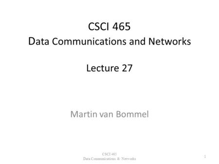 CSCI 465 D ata Communications and Networks Lecture 27 Martin van Bommel CSCI 465 Data Communications & Networks 1.