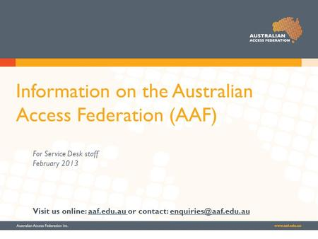 Information on the Australian Access Federation (AAF) For Service Desk staff February 2013 Visit us online: aaf.edu.au or contact: