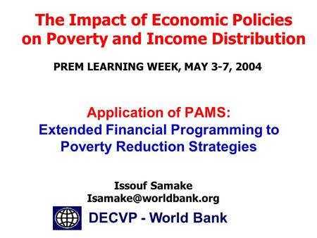 DECVP - World Bank Issouf Samake The Impact of Economic Policies on Poverty and Income Distribution PREM LEARNING WEEK, MAY 3-7,