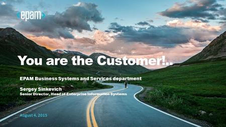 1 CONFIDENTIAL You are the Customer!.. EPAM Business Systems and Services department Sergey Sinkevich Senior Director, Head of Enterprise Information Systems.