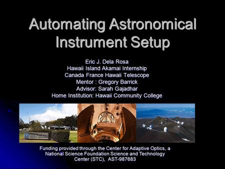 Automating Astronomical Instrument Setup Eric J. Dela Rosa Hawaii Island Akamai Internship Canada France Hawaii Telescope Mentor : Gregory Barrick Advisor:
