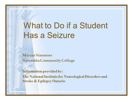 What to Do if a Student Has a Seizure Marcus Simmons Itawamba Community College Information provided by: The National Institute for Neurological Disorders.